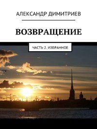 Возвращение. Часть 2. Избранное, Александр Димитриев