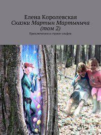 Сказки Мартын Мартыныча. Приключения в стране эльфов (том 2), Елена Королевская