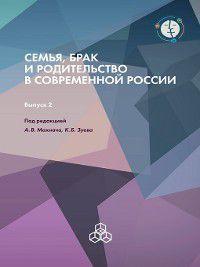 Семья, брак и родительство в современной России. Выпуск 2, Коллектив авторов