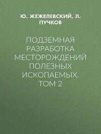 Подземная разработка месторождений полезных ископаемых. Том 2, Л. Пучков, Ю. Жежелевский