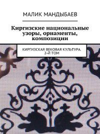 Киргизские национальные узоры, орнаменты, композиции. Киргизская вековая культура. 2-й том, Малик Мандыбаев