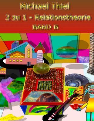 2 zu 1 Relationstheorie Band B, Michael Thiel