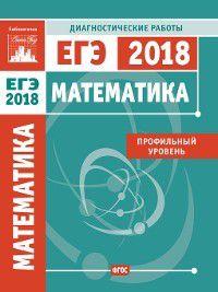 Математика. Подготовка к ЕГЭ в 2018 году. Диагностические работы. Профильный уровень, Коллектив авторов