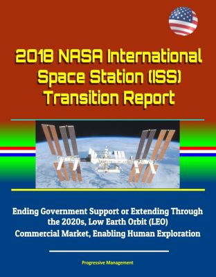 2018 NASA International Space Station (ISS) Transition Report - Ending Government Support or Extending Through the 2020s, Low Earth Orbit (LEO) Commercial Market, Enabling Human Exploration