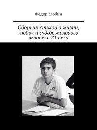 Сборник стихов ожизни, любви исудьбе молодого человека 21века, Федор Злобин