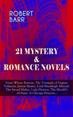 21 MYSTERY & ROMANCE NOVELS: From Whose Bourne, The Triumph of Eugéne Valmont, Jennie Baxter, Lord Stranleigh Abroad, The Sword Maker, Lady Eleanor, The Herald's of Fame, A Chicago Princess..., Robert Barr