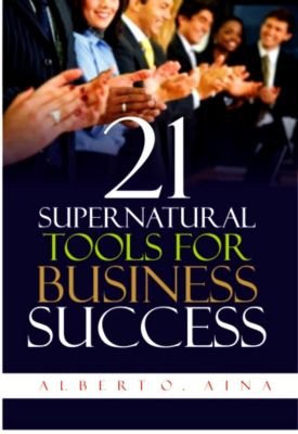 21 Supernatural Tools For Business Success, Albert O. Aina