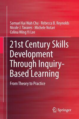 21st Century Skills Development through Inquiry-based Learning, Samuel Kai Wah Chu, Rebecca B. Reynolds, Nicole J. Tavares, Michele Notari, Celina Wing Yi Lee