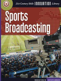 21st Century Skills Innovation Library: Innovation in Entertainment: Sports Broadcasting, Michael Teitelbaum