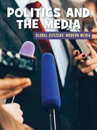 21st Century Skills Library: Global Citizens: Modern Media: Politics and the Media, Wil Mara