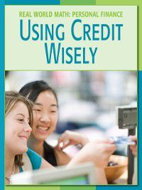 21st Century Skills Library: Real World Math: Using Credit Wisely, Cecilia Minden