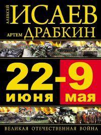 22 июня – 9 мая. Великая Отечественная война, Артем Драбкин, Алексей Исаев