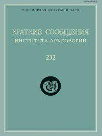 Краткие сообщения Института археологии. Выпуск 232, Сборник статей