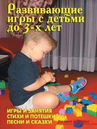 Развивающие игры с детьми до 3-х лет, В. Лещинская, Литагент Издательство Аделант, А. Иевлев