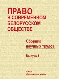 Право в современном белорусском обществе. Сборник научных трудов. Выпуск 3, Сборник статей