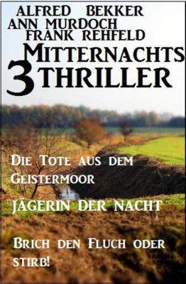 3 Mitternachts-Thriller: Die Tote aus dem Geistermoor / Jägerin der Nacht / Brich den Fluch oder stirb!, Alfred Bekker, Frank Rehfeld, Ann Murdoch
