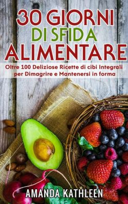 30 Giorni Whole Food Challenge: Oltre 100 deliziose ricette di cibi integrali per perdere peso e rimanere in forma, Amanda Kathleen