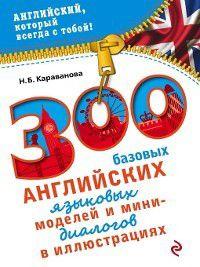 300 базовых английских языковых моделей и мини-диалогов в иллюстрациях, Наталья Караванова