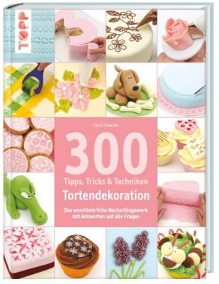 300 Tipps, Tricks & Techniken - Tortendekoration - Carol Deacon |