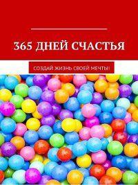 365 дней счастья. Создай жизнь своей мечты, Оксана Гаврилова
