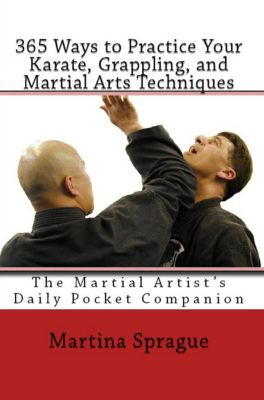 365 Ways to Practice Your Karate, Grappling, and Martial Arts Techniques: The Martial Artist's Daily Pocket Companion, Martina Sprague
