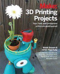 3D Printing Projects, James Floyd Kelly, John Baichtal, John Edgar Park, Brian Roe, Brook Drumm, Caleb Cotter, Nick Ernst, Rick Winscot, Steven Bolin