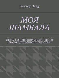 Моя шамбала. Книга 4. Жизнь вшамбале, городе высокодуховных личностей, Виктор Зуду