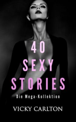 40 sexy Stories. 600 Seiten pure Erotik, Vicky Carlton