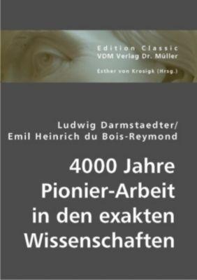 4000 Jahre Pionier-Arbeit in den exakten Wissenschaften, Ludwig Darmstaedter, Emil H. du Bois-Reymond