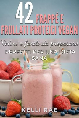 42 Frappé e Frullati Proteici Vegan - Veloci e facili da preparare. Perfetti per una dieta sana, Kelli Rae
