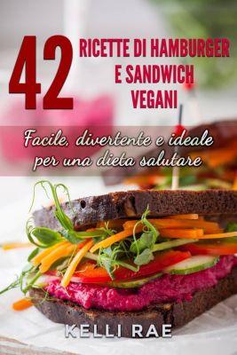 42 Ricette di Hamburger e Sandwich vegani - Facile, divertente e ideale per una dieta salutare, Kelli Rae
