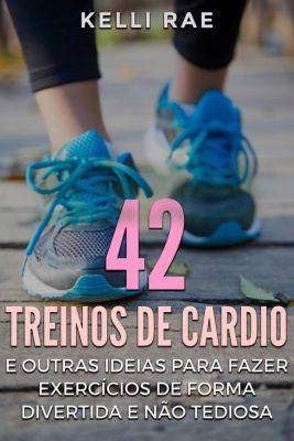 42 Treinos de cardio e outras ideias para fazer exercícios de forma divertida e não tediosa, Kelli Rae