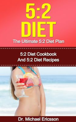 5:2 Diet: The Ultimate 5:2 Diet Plan: 5:2 Diet Cookbook And 5:2 Diet Recipes, Dr. Michael Ericsson