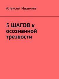 5 шагов к осознанной трезвости, Алексей Иванчев