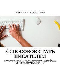5способов стать писателем. Отсоздателя писательского марафона #МИШННОНФИКШН, Евгения Королёва