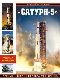 «Сатурн-5». Лунный исполин Вернера Фон Брауна, Александр Железняков