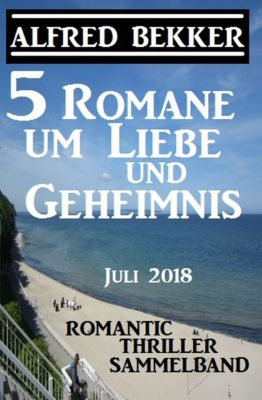 5 Romane um Liebe und Geheimnis: Romantic Thriller Sammelband Juli 2018, Alfred Bekker