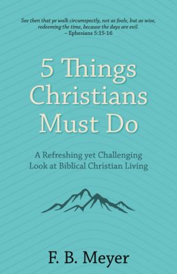 5 Things Christians Must Do: A Refreshing yet Challenging Look at Biblical Christian Living, F. B. Meyer