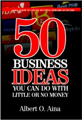 50 Business Ideas You Can Do With  Little Or No Money, Albert O. Aina