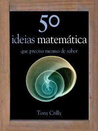 50 Ideias de Matemática Que Precisa mesmo de Saber, Tony Crilly