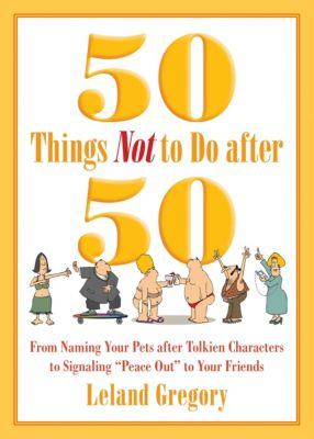 50 Things Not to Do after 50, Leland Gregory