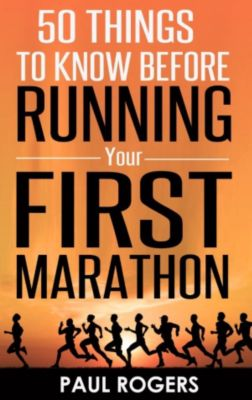 50 Things To Know Before Running Your First Marathon, Paul Rogers