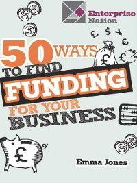 50 Ways to Find Funding for Your Business, Emma Jones