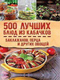 500 лучших блюд из кабачков, баклажанов, перца и других овощей, Сборник