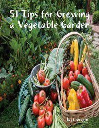 51 Tips for Growing a Vegetable Garden, Jack Green