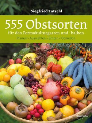 555 Obstsorten für den Permakulturgarten und -balkon - Siegfried Tatschl |