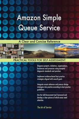 5STARCooks: Amazon Simple Queue Service A Clear and Concise Reference, Gerardus Blokdyk