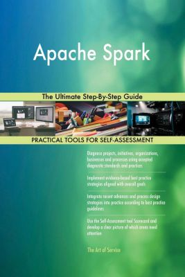 5STARCooks: Apache Spark The Ultimate Step-By-Step Guide, Gerardus Blokdyk