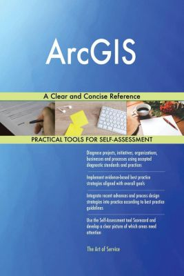 5STARCooks: ArcGIS A Clear and Concise Reference, Gerardus Blokdyk