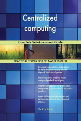 5STARCooks: Centralized computing Complete Self-Assessment Guide, Gerardus Blokdyk